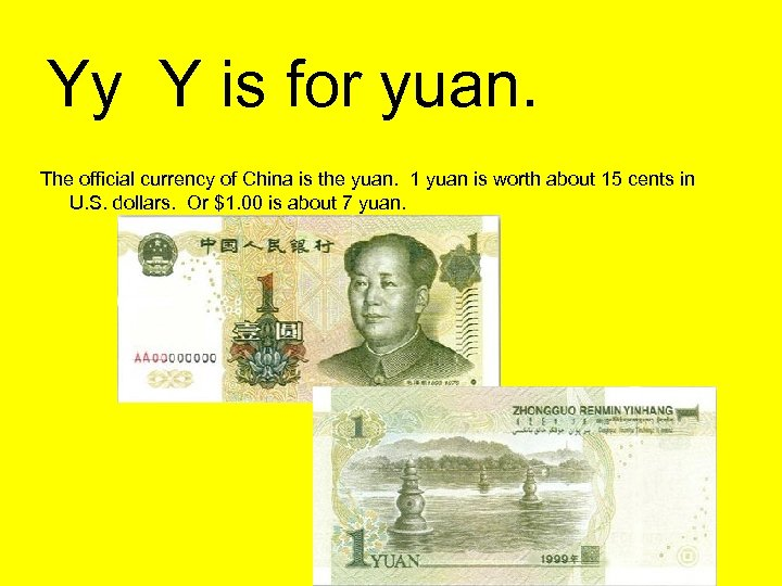 Yy Y is for yuan. The official currency of China is the yuan. 1