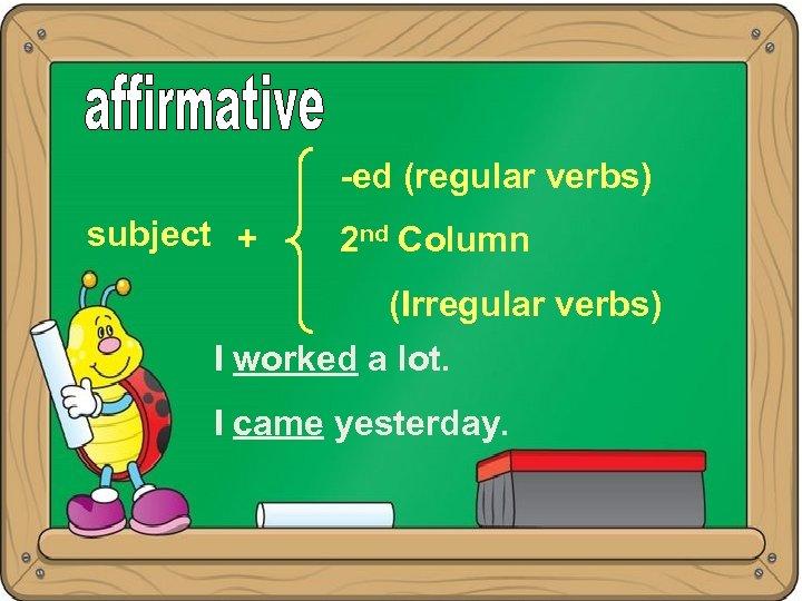 -ed (regular verbs) subject + 2 nd Column (Irregular verbs) I worked a lot.