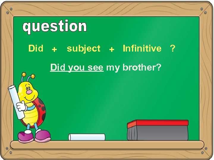 Did + subject + Infinitive ? Did you see my brother?