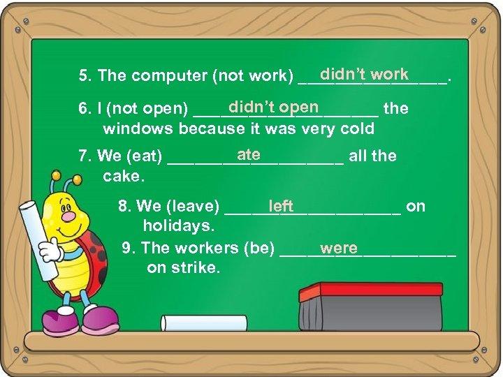 didn't work 5. The computer (not work) ________. didn't open 6. I (not open)