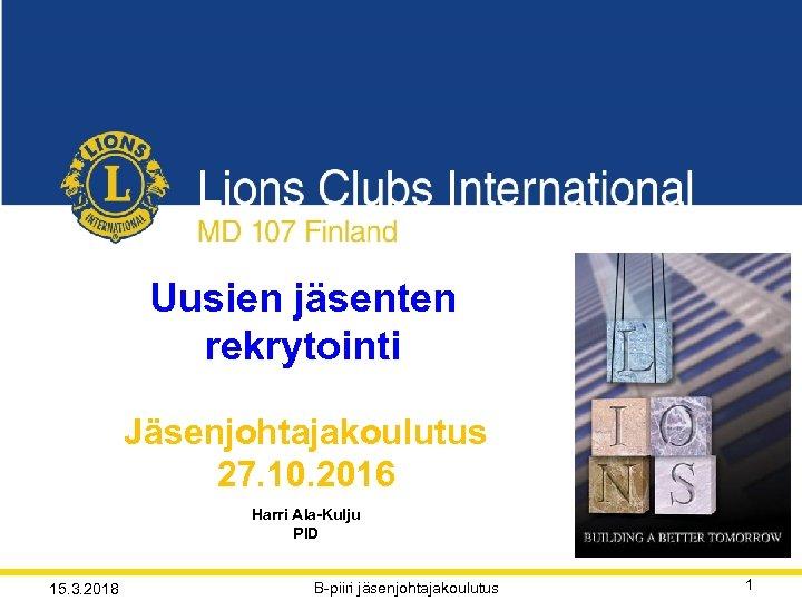 Uusien jäsenten rekrytointi Jäsenjohtajakoulutus 27. 10. 2016 Harri Ala-Kulju PID 15. 3. 2018 B-piiri