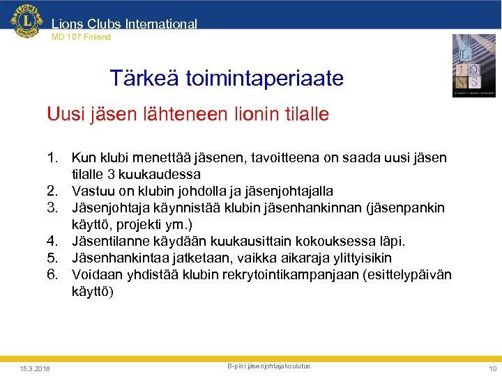 Lions Clubs International MD 107 Finland Tärkeä toimintaperiaate Uusi jäsen lähteneen lionin tilalle 1.