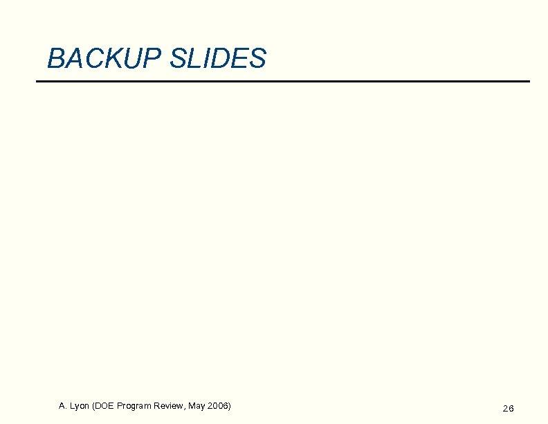 BACKUP SLIDES A. Lyon (DOE Program Review, May 2006) 26
