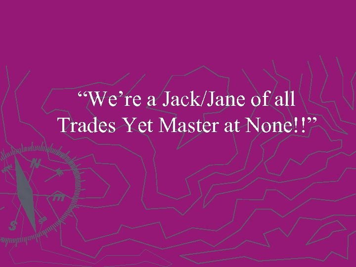 """""""We're a Jack/Jane of all Trades Yet Master at None!!"""""""