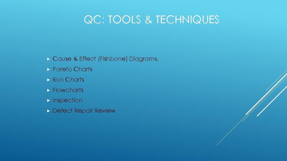 QC: TOOLS & TECHNIQUES Cause & Effect (Fishbone) Diagrams, Pareto Charts Run Charts Flowcharts