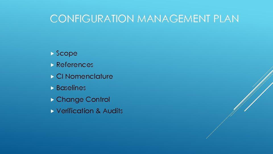 CONFIGURATION MANAGEMENT PLAN Scope References CI Nomenclature Baselines Change Control Verification & Audits