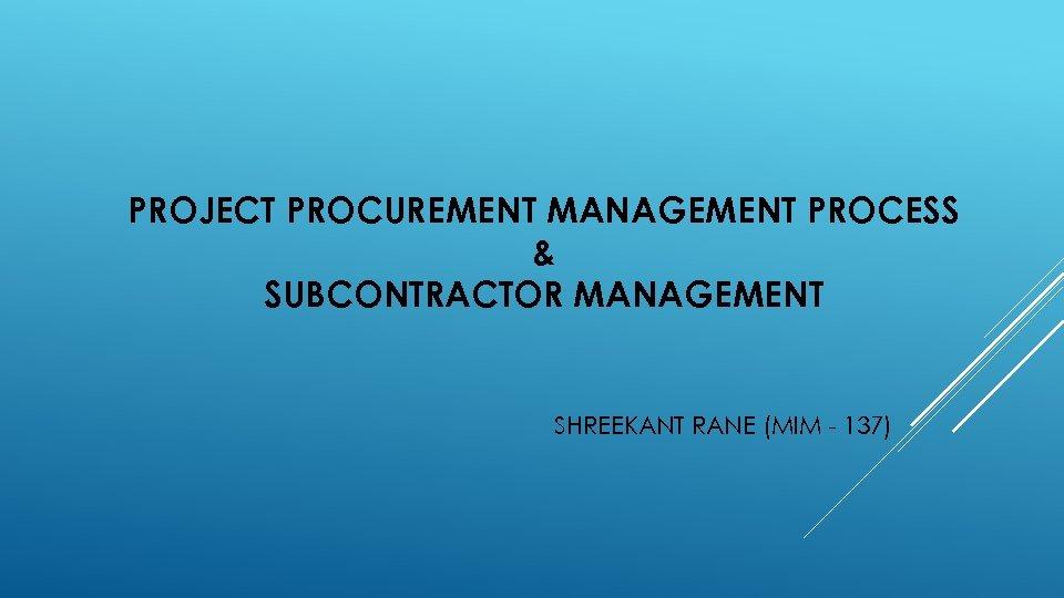 PROJECT PROCUREMENT MANAGEMENT PROCESS & SUBCONTRACTOR MANAGEMENT SHREEKANT RANE (MIM - 137)