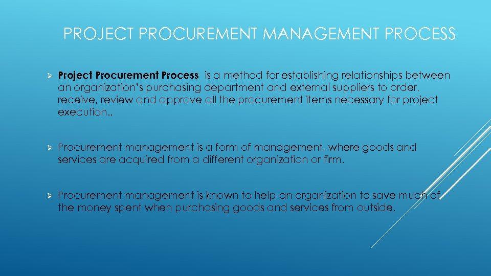 PROJECT PROCUREMENT MANAGEMENT PROCESS Ø Project Procurement Process is a method for establishing relationships