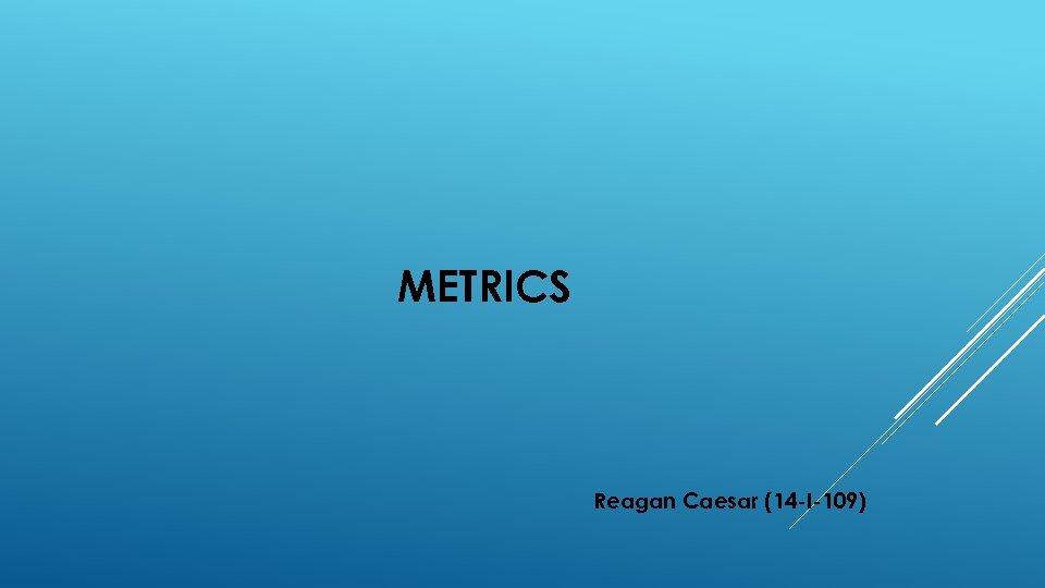 METRICS Reagan Caesar (14 -I-109)