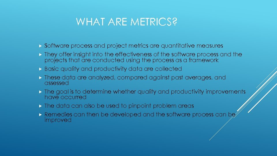 WHAT ARE METRICS? Software process and project metrics are quantitative measures They offer insight