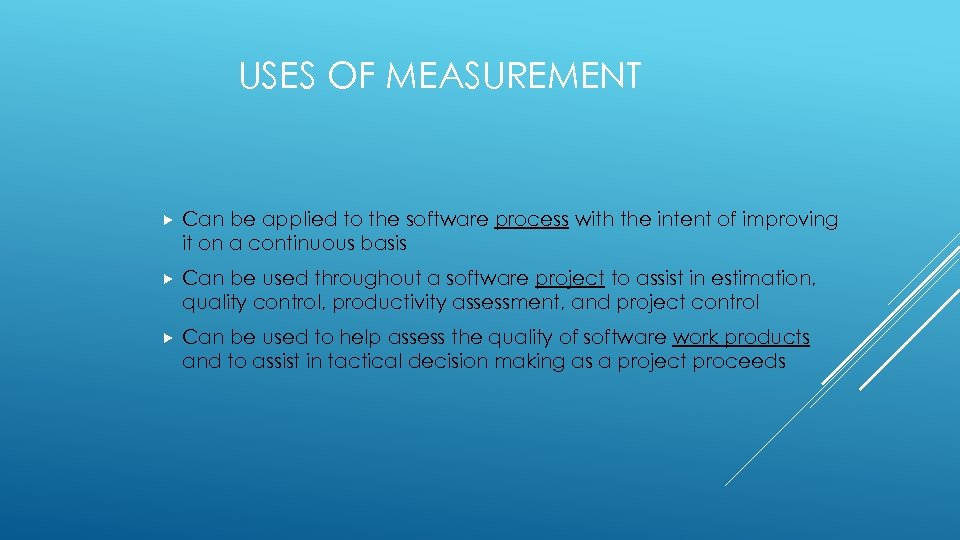 USES OF MEASUREMENT Can be applied to the software process with the intent of