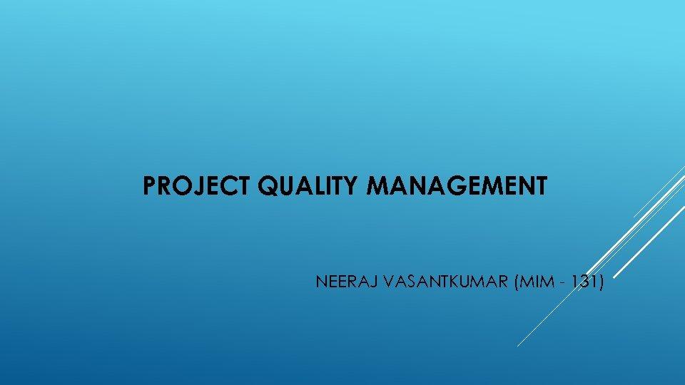 PROJECT QUALITY MANAGEMENT NEERAJ VASANTKUMAR (MIM - 131)