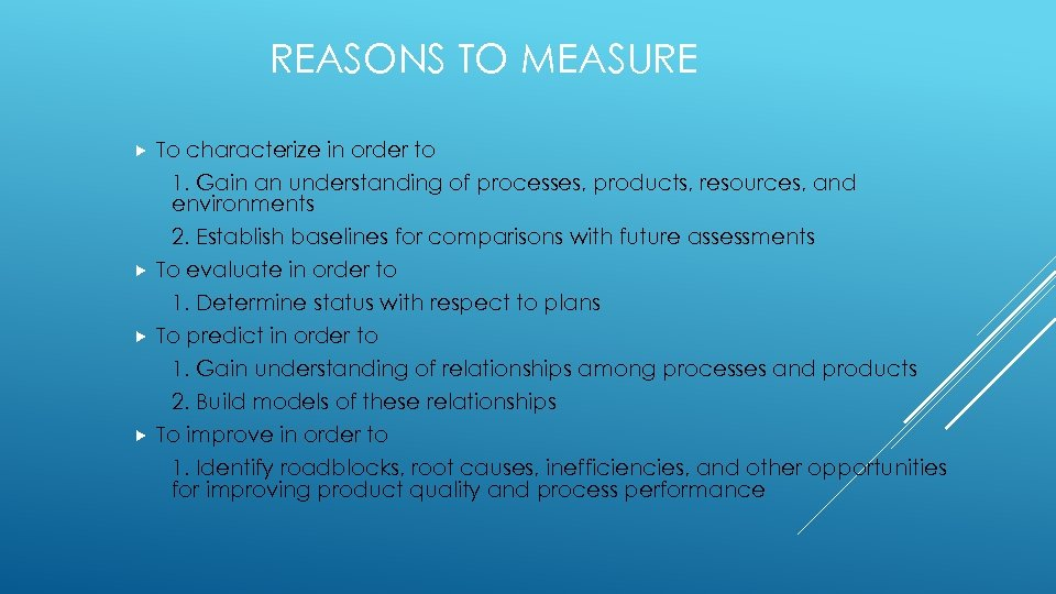 REASONS TO MEASURE To characterize in order to 1. Gain an understanding of processes,
