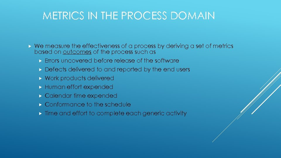 METRICS IN THE PROCESS DOMAIN We measure the effectiveness of a process by deriving