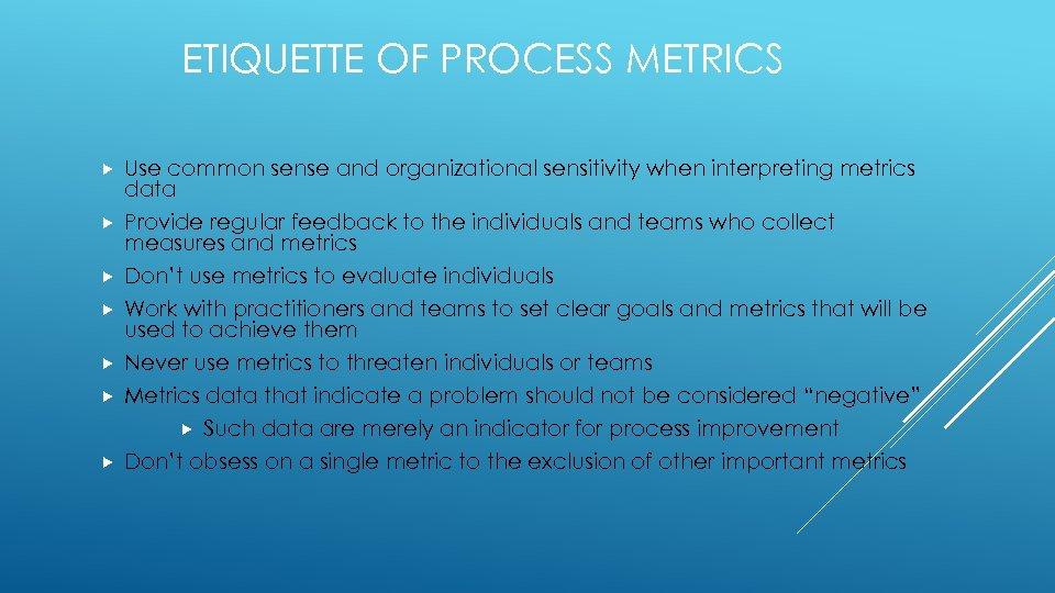 ETIQUETTE OF PROCESS METRICS Use common sense and organizational sensitivity when interpreting metrics data
