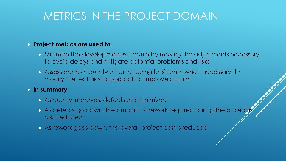 METRICS IN THE PROJECT DOMAIN Project metrics are used to Minimize the development schedule