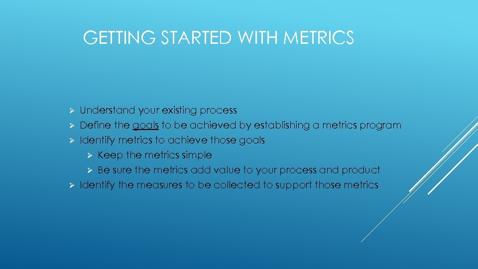 GETTING STARTED WITH METRICS Understand your existing process Ø Define the goals to be
