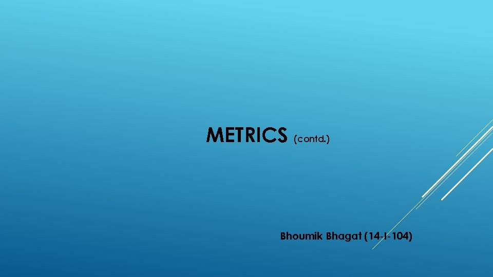 METRICS (contd. ) Bhoumik Bhagat (14 -I-104)