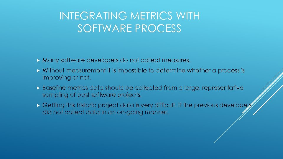 INTEGRATING METRICS WITH SOFTWARE PROCESS Many software developers do not collect measures. Without measurement