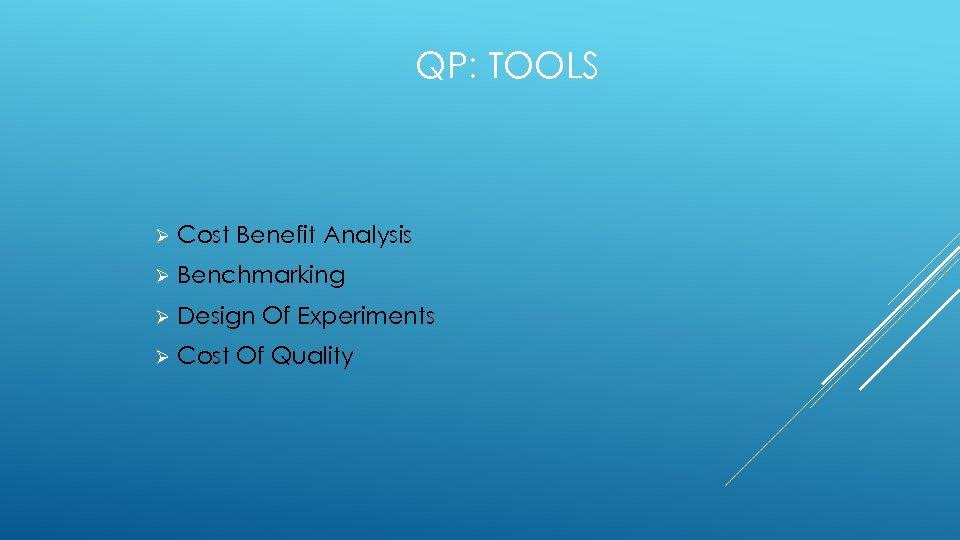 QP: TOOLS Ø Cost Benefit Analysis Ø Benchmarking Ø Design Of Experiments Ø Cost