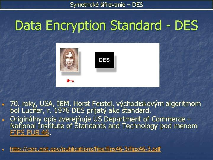 Symetrické šifrovanie – DES Data Encryption Standard - DES • 70. roky, USA, IBM,