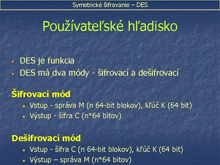 Symetrické šifrovanie – DES Používateľské hľadisko • • DES je funkcia DES má dva