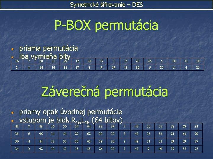 Symetrické šifrovanie – DES P-BOX permutácia priama permutácia • iba vymieňa bity 16 7