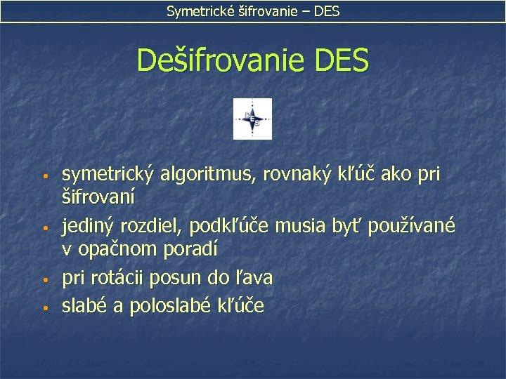 Symetrické šifrovanie – DES Dešifrovanie DES • • symetrický algoritmus, rovnaký kľúč ako pri