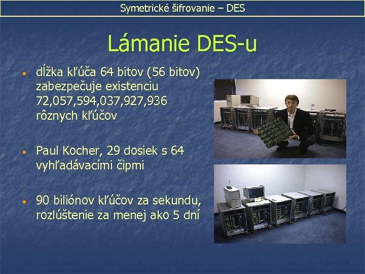 Symetrické šifrovanie – DES Lámanie DES-u • dĺžka kľúča 64 bitov (56 bitov) zabezpečuje