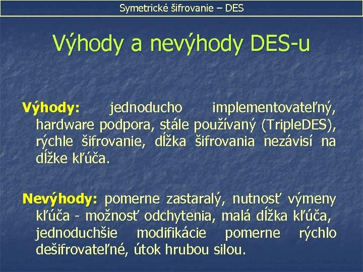 Symetrické šifrovanie – DES Výhody a nevýhody DES-u Výhody: jednoducho implementovateľný, hardware podpora, stále