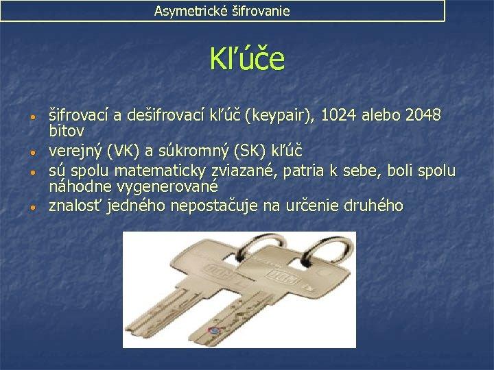 Asymetrické šifrovanie Kľúče • • šifrovací a dešifrovací kľúč (keypair), 1024 alebo 2048 bitov
