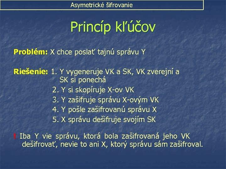 Asymetrické šifrovanie Princíp kľúčov Problém: X chce poslať tajnú správu Y Riešenie: 1. Y