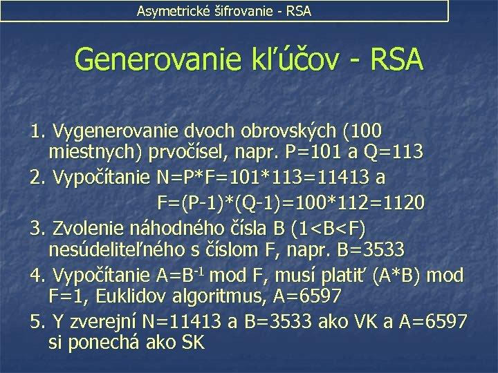 Asymetrické šifrovanie - RSA Generovanie kľúčov - RSA 1. Vygenerovanie dvoch obrovských (100 miestnych)
