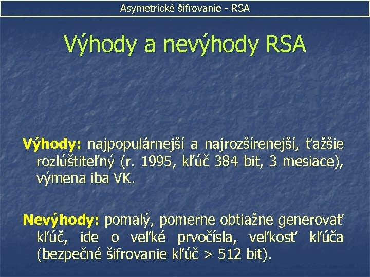 Asymetrické šifrovanie - RSA Výhody a nevýhody RSA Výhody: najpopulárnejší a najrozšírenejší, ťažšie rozlúštiteľný