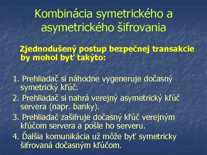 Kombinácia symetrického a asymetrického šifrovania Zjednodušený postup bezpečnej transakcie by mohol byť takýto: 1.