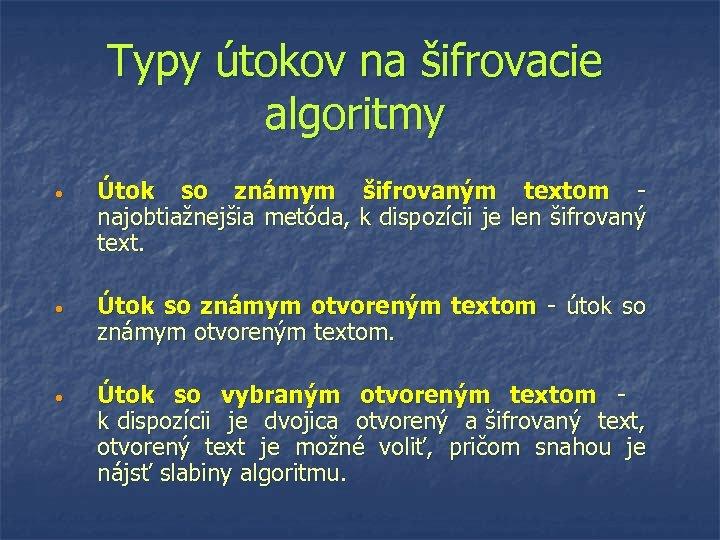Typy útokov na šifrovacie algoritmy • Útok so známym šifrovaným textom - najobtiažnejšia metóda,