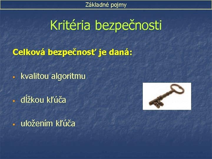 Základné pojmy Kritéria bezpečnosti Celková bezpečnosť je daná: • kvalitou algoritmu • dĺžkou kľúča