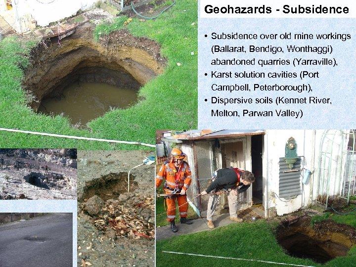 Geohazards - Subsidence • Subsidence over old mine workings (Ballarat, Bendigo, Wonthaggi) abandoned quarries
