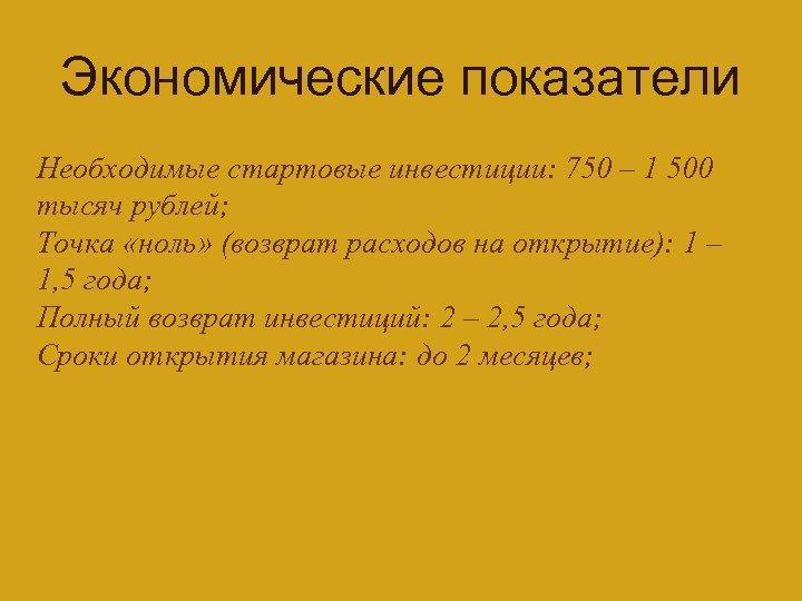Экономические показатели Необходимые стартовые инвестиции: 750 – 1 500 тысяч рублей; Точка «ноль» (возврат