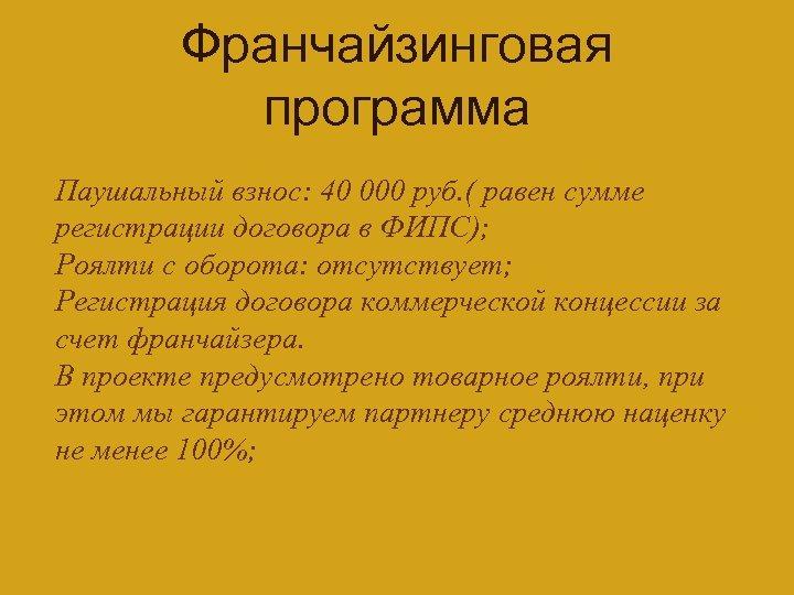Франчайзинговая программа Паушальный взнос: 40 000 руб. ( равен сумме регистрации договора в ФИПС);