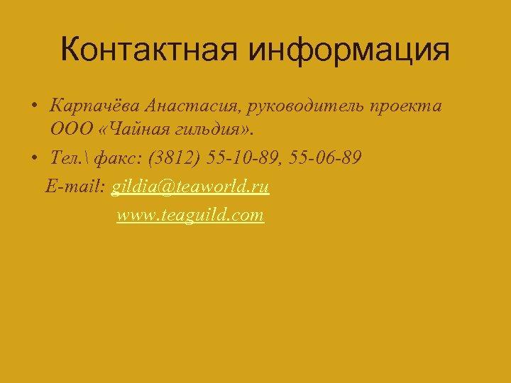 Контактная информация • Карпачёва Анастасия, руководитель проекта ООО «Чайная гильдия» . • Тел.