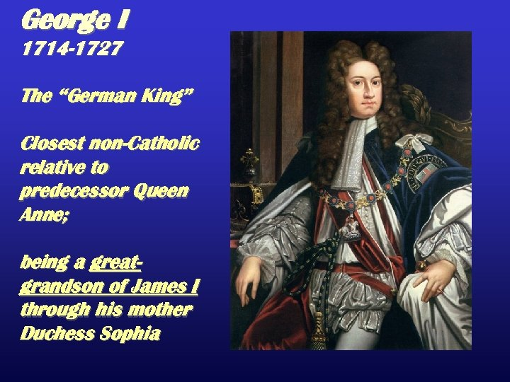 "George I 1714 -1727 The ""German King"" Closest non-Catholic relative to predecessor Queen Anne;"