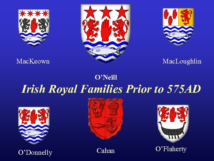 Mac. Keown Mac. Loughlin O'Neill Irish Royal Families Prior to 575 AD O'Donnelly Cahan