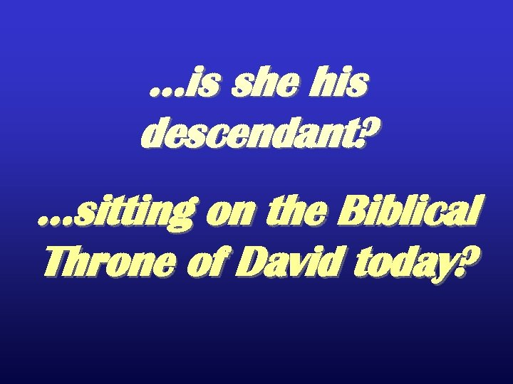 …is she his descendant? …sitting on the Biblical Throne of David today?