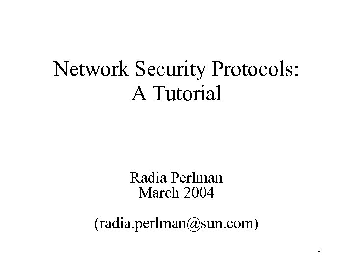 Network Security Protocols: A Tutorial Radia Perlman March 2004 (radia. perlman@sun. com) 1