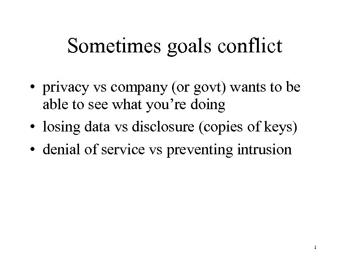 Sometimes goals conflict • privacy vs company (or govt) wants to be able to