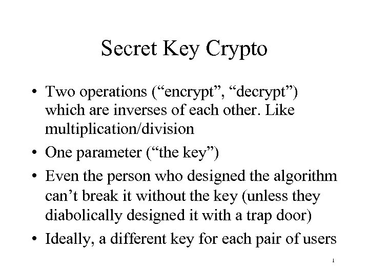 "Secret Key Crypto • Two operations (""encrypt"", ""decrypt"") which are inverses of each other."