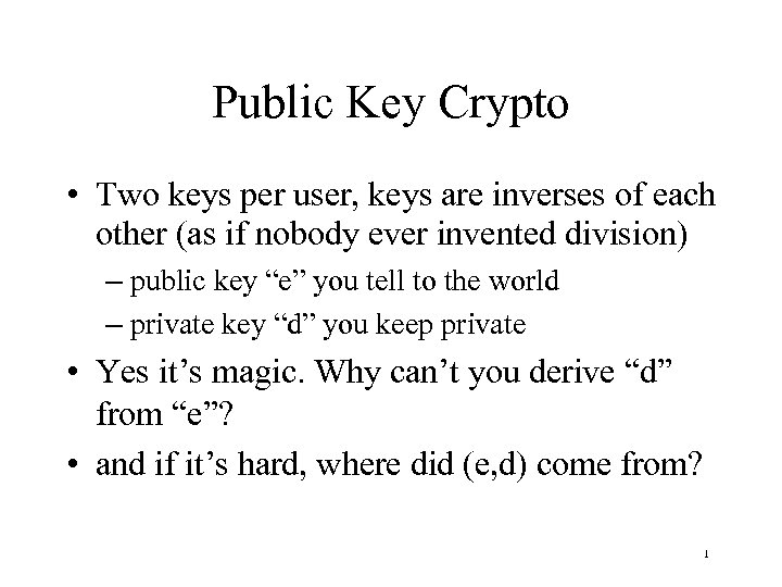 Public Key Crypto • Two keys per user, keys are inverses of each other