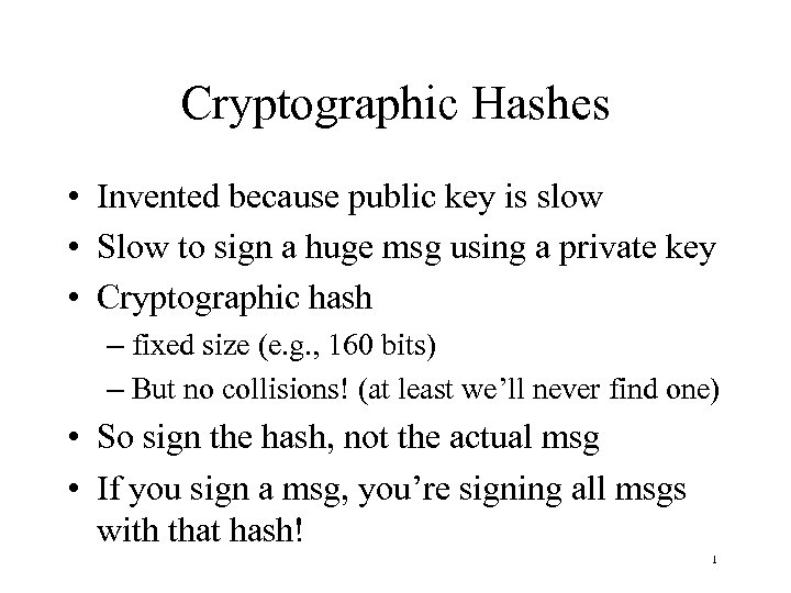 Cryptographic Hashes • Invented because public key is slow • Slow to sign a