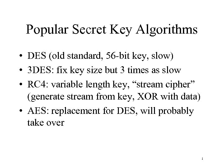 Popular Secret Key Algorithms • DES (old standard, 56 -bit key, slow) • 3